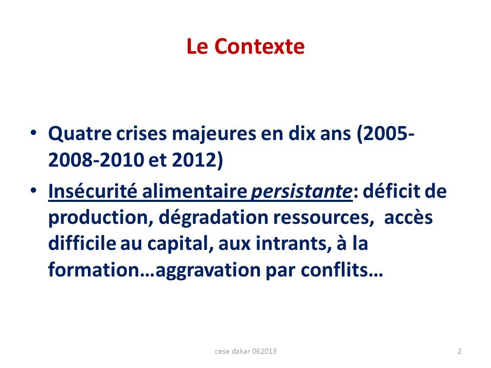 Le Contexte Quatre crises majeures en dix ans ( et 2012) Insécurité alimentaire persistante: déficit de production, dégradation ressources, accès difficile au capital, aux intrants, à la formation…aggravation par conflits… 2cese dakar