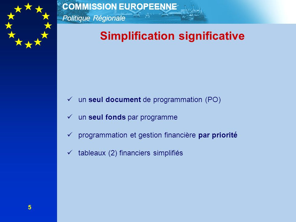 Politique Régionale COMMISSION EUROPEENNE 5 Simplification significative un seul document de programmation (PO) un seul fonds par programme programmation et gestion financière par priorité tableaux (2) financiers simplifiés