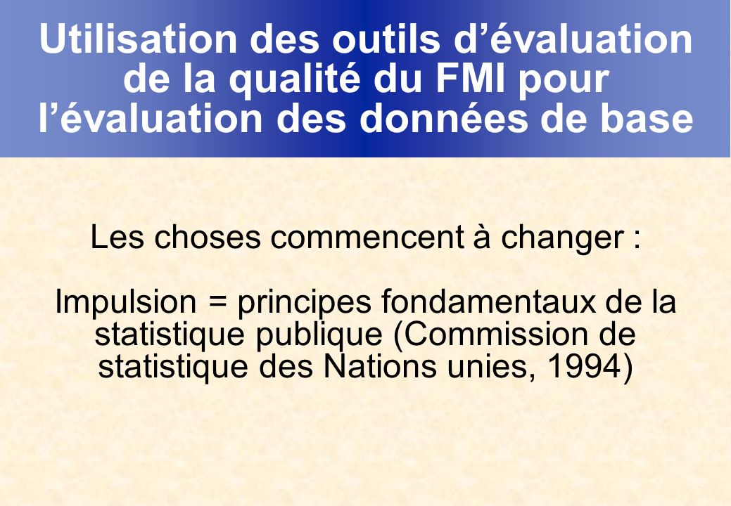Utilisation des outils dévaluation de la qualité du FMI pour lévaluation des données de base Les choses commencent à changer : Impulsion = principes fondamentaux de la statistique publique (Commission de statistique des Nations unies, 1994)