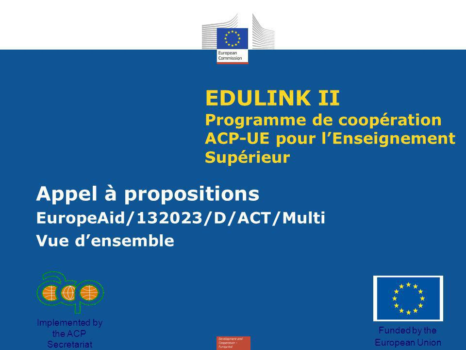 EDULINK II Programme de coopération ACP-UE pour lEnseignement Supérieur Appel à propositions EuropeAid/132023/D/ACT/Multi Vue densemble Funded by the European Union Implemented by the ACP Secretariat