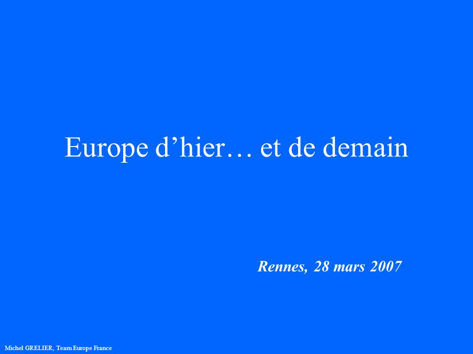 Europe dhier… et de demain Rennes, 28 mars 2007 Michel GRELIER, Team Europe France