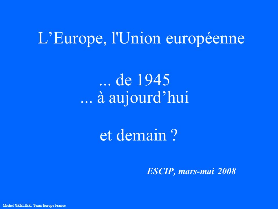 LEurope, l Union européenne ESCIP, mars-mai 2008 Michel GRELIER, Team Europe France...