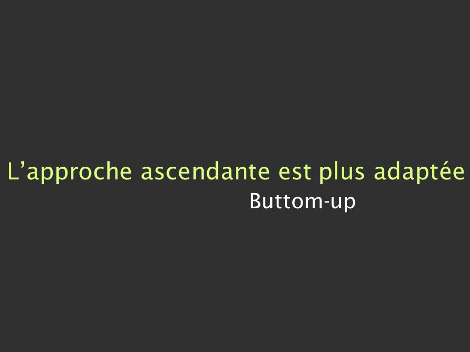 Lapproche ascendante est plus adaptée Buttom-up