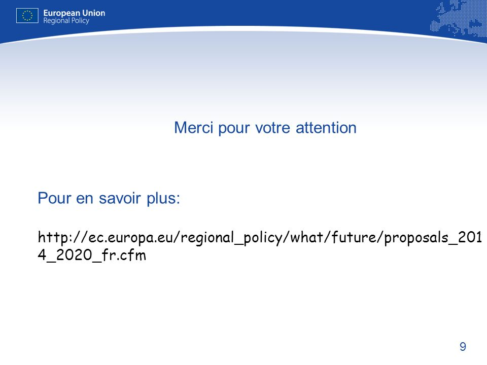 9 Merci pour votre attention Pour en savoir plus: http://ec.europa.eu/regional_policy/what/future/proposals_201 4_2020_fr.cfm