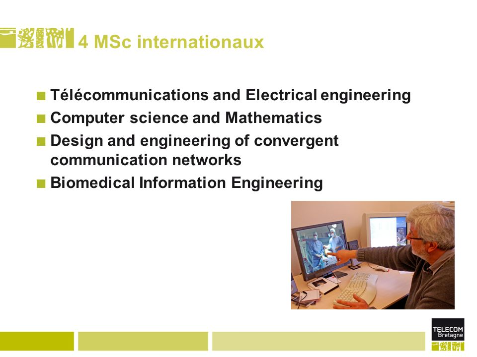 4 MSc internationaux Télécommunications and Electrical engineering Computer science and Mathematics Design and engineering of convergent communication networks Biomedical Information Engineering