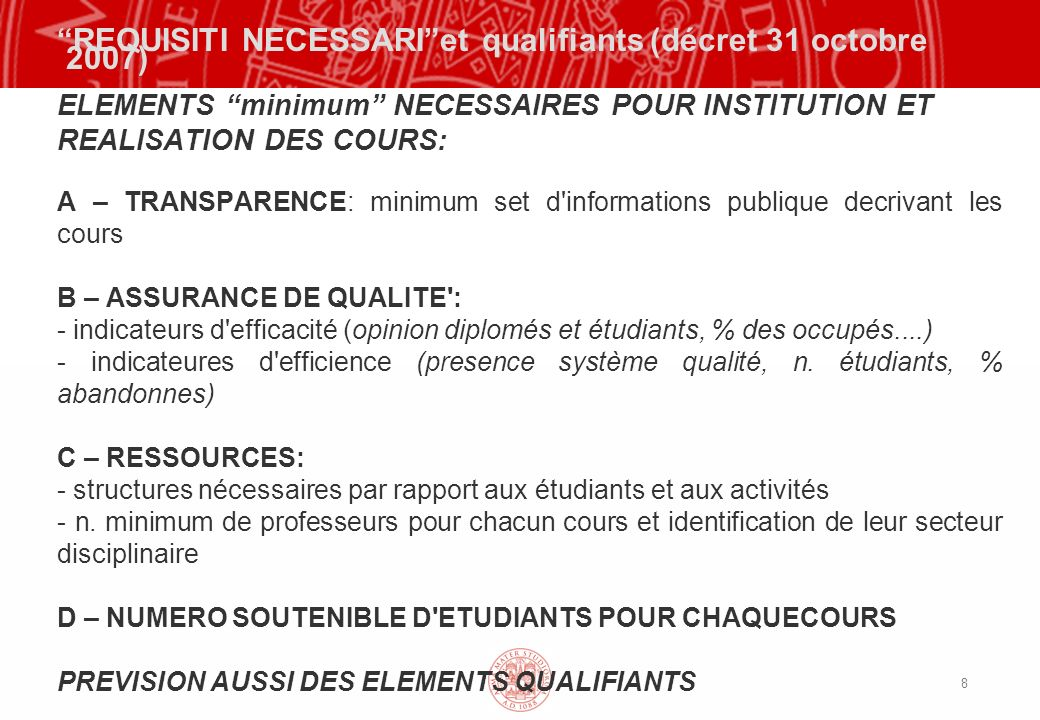 8 REQUISITI NECESSARIet qualifiants (décret 31 octobre 2007) ELEMENTS minimum NECESSAIRES POUR INSTITUTION ET REALISATION DES COURS: A – TRANSPARENCE: minimum set d informations publique decrivant les cours B – ASSURANCE DE QUALITE : - indicateurs d efficacité (opinion diplomés et étudiants, % des occupés....) - indicateures d efficience (presence système qualité, n.