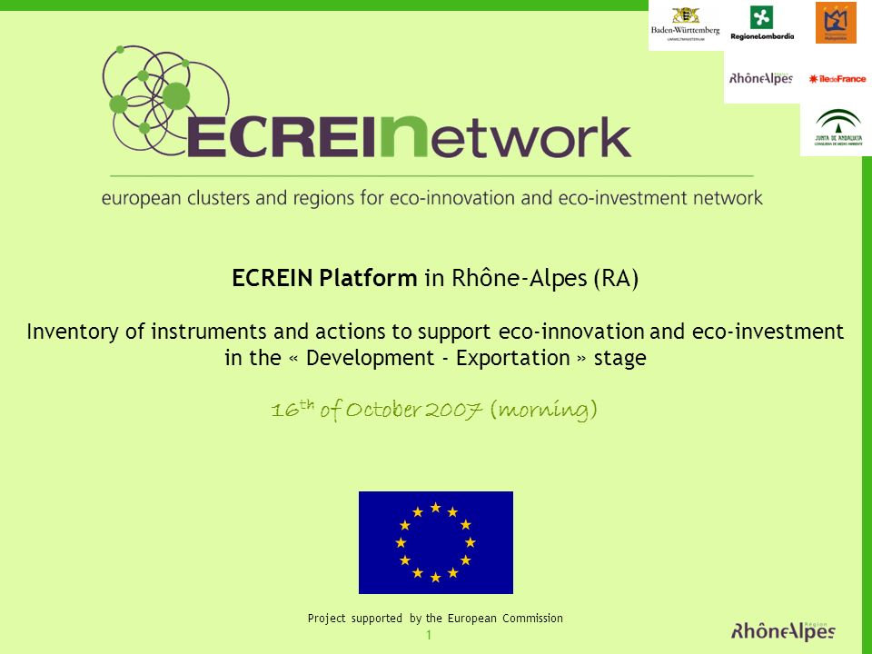 1 Project supported by the European Commission ECREIN Platform in Rhône-Alpes (RA) Inventory of instruments and actions to support eco-innovation and eco-investment in the « Development - Exportation » stage 16 th of October 2007 (morning)