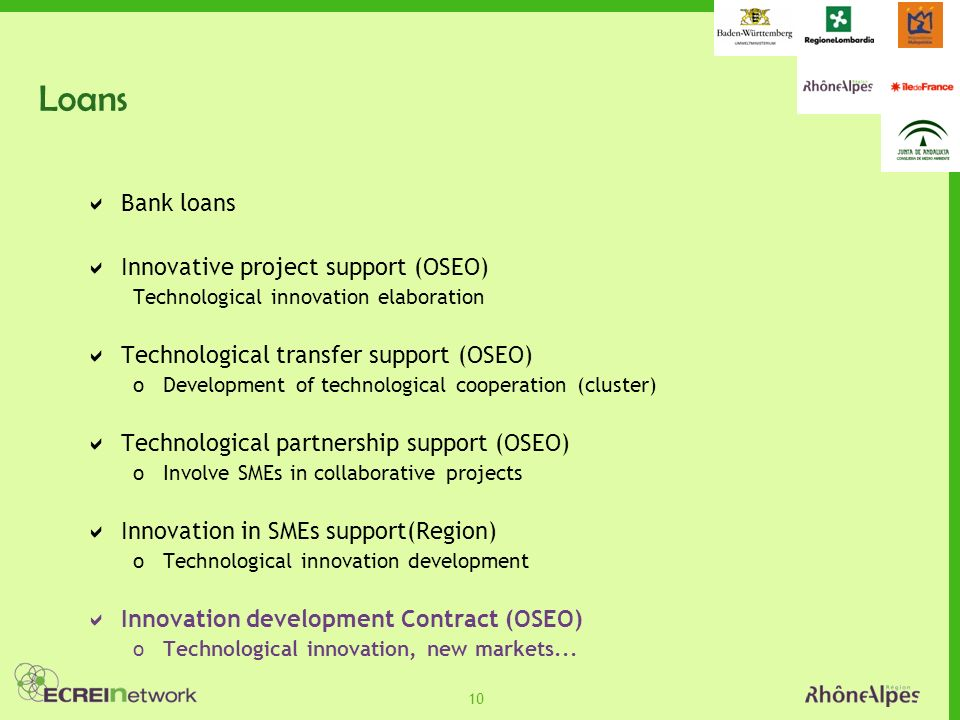 10 Loans Bank loans Innovative project support (OSEO) Technological innovation elaboration Technological transfer support (OSEO) oDevelopment of technological cooperation (cluster) Technological partnership support (OSEO) oInvolve SMEs in collaborative projects Innovation in SMEs support(Region) oTechnological innovation development Innovation development Contract (OSEO) oTechnological innovation, new markets...