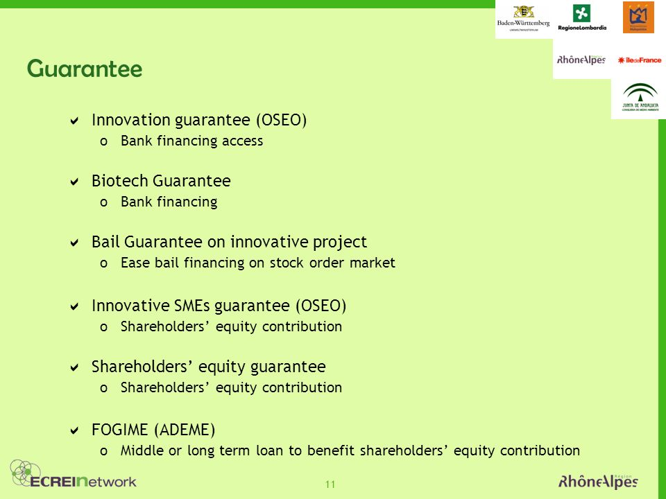 11 Guarantee Innovation guarantee (OSEO) oBank financing access Biotech Guarantee oBank financing Bail Guarantee on innovative project oEase bail financing on stock order market Innovative SMEs guarantee (OSEO) oShareholders equity contribution Shareholders equity guarantee oShareholders equity contribution FOGIME (ADEME) oMiddle or long term loan to benefit shareholders equity contribution