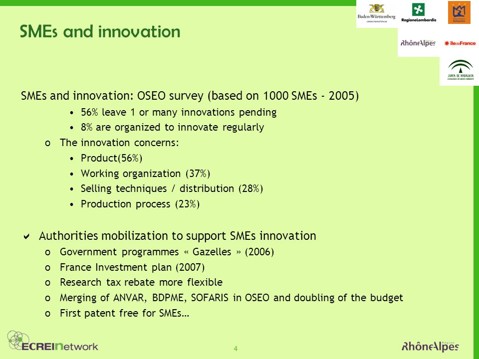 4 SMEs and innovation SMEs and innovation: OSEO survey (based on 1000 SMEs - 2005) 56% leave 1 or many innovations pending 8% are organized to innovate regularly oThe innovation concerns: Product(56%) Working organization (37%) Selling techniques / distribution (28%) Production process (23%) Authorities mobilization to support SMEs innovation oGovernment programmes « Gazelles » (2006) oFrance Investment plan (2007) oResearch tax rebate more flexible oMerging of ANVAR, BDPME, SOFARIS in OSEO and doubling of the budget oFirst patent free for SMEs…