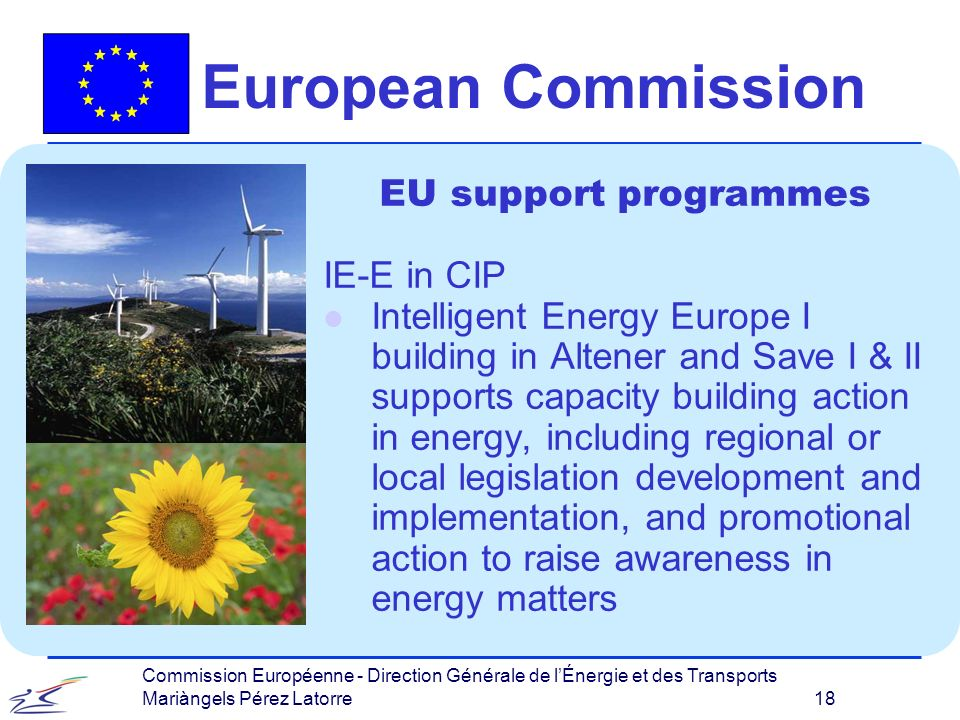 Commission Européenne - Direction Générale de lÉnergie et des Transports Mariàngels Pérez Latorre 18 European Commission EU support programmes IE-E in CIP l Intelligent Energy Europe I building in Altener and Save I & II supports capacity building action in energy, including regional or local legislation development and implementation, and promotional action to raise awareness in energy matters