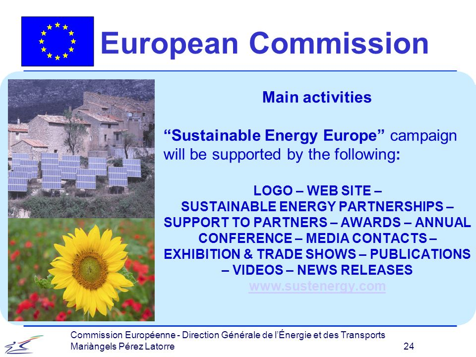 Commission Européenne - Direction Générale de lÉnergie et des Transports Mariàngels Pérez Latorre 24 European Commission Main activities Sustainable Energy Europe campaign will be supported by the following: LOGO – WEB SITE – SUSTAINABLE ENERGY PARTNERSHIPS – SUPPORT TO PARTNERS – AWARDS – ANNUAL CONFERENCE – MEDIA CONTACTS – EXHIBITION & TRADE SHOWS – PUBLICATIONS – VIDEOS – NEWS RELEASES