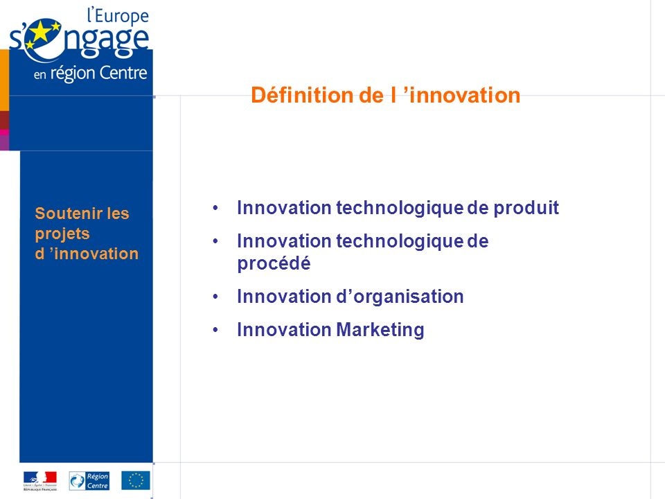 Soutenir les projets d innovation Définition de l innovation Innovation technologique de produit Innovation technologique de procédé Innovation dorganisation Innovation Marketing