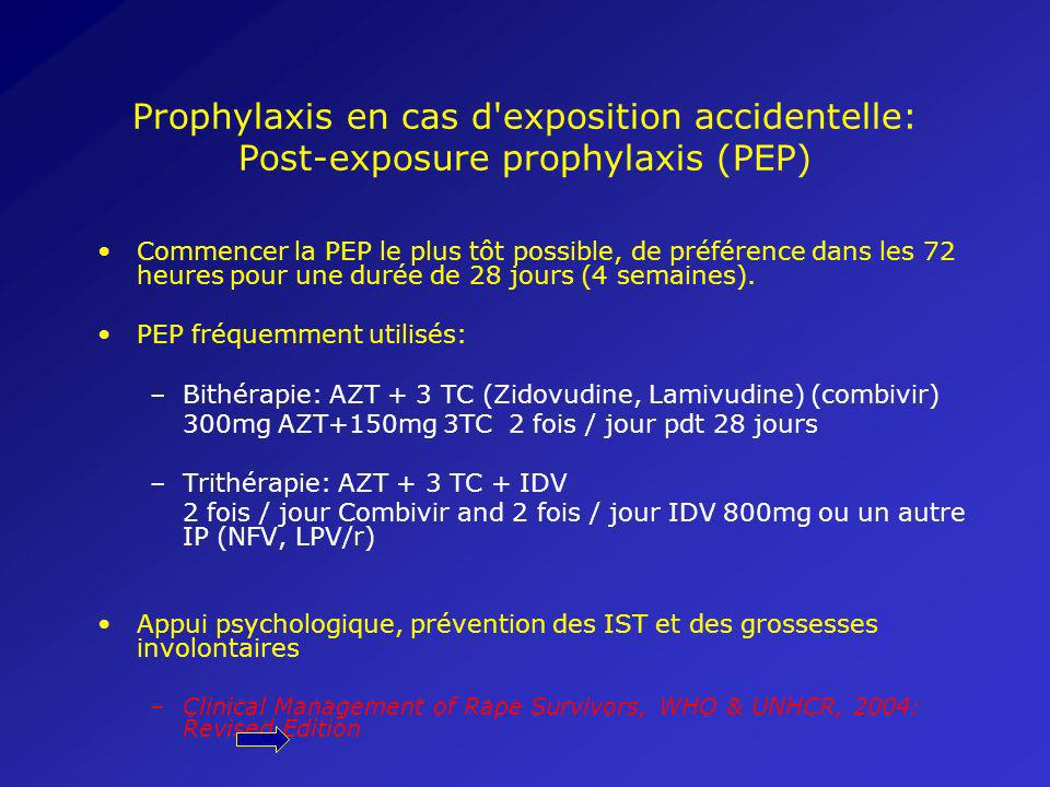 Prophylaxis en cas d exposition accidentelle: Post-exposure prophylaxis (PEP) Commencer la PEP le plus tôt possible, de préférence dans les 72 heures pour une durée de 28 jours (4 semaines).