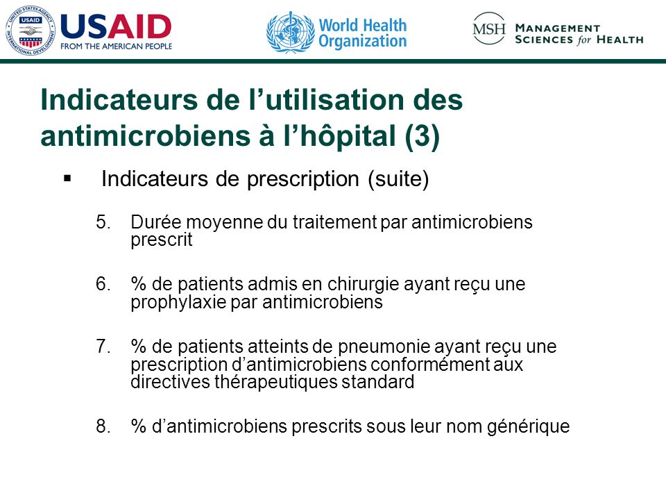 Indicateurs de lutilisation des antimicrobiens à lhôpital (3) Indicateurs de prescription (suite) 5.Durée moyenne du traitement par antimicrobiens prescrit 6.% de patients admis en chirurgie ayant reçu une prophylaxie par antimicrobiens 7.% de patients atteints de pneumonie ayant reçu une prescription dantimicrobiens conformément aux directives thérapeutiques standard 8.% dantimicrobiens prescrits sous leur nom générique