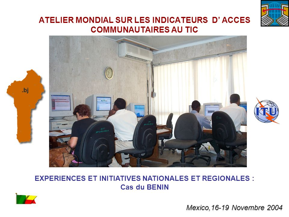 EXPERIENCES ET INITIATIVES NATIONALES ET REGIONALES : Cas du BENIN ATELIER MONDIAL SUR LES INDICATEURS D ACCES COMMUNAUTAIRES AU TIC Mexico,16-19 Novembre 2004
