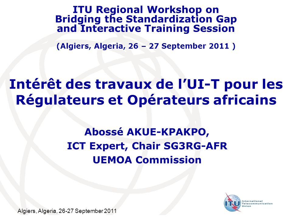 Algiers, Algeria, 26-27 September 2011 Intérêt des travaux de lUI-T pour les Régulateurs et Opérateurs africains Abossé AKUE-KPAKPO, ICT Expert, Chair SG3RG-AFR UEMOA Commission ITU Regional Workshop on Bridging the Standardization Gap and Interactive Training Session (Algiers, Algeria, 26 – 27 September 2011 )