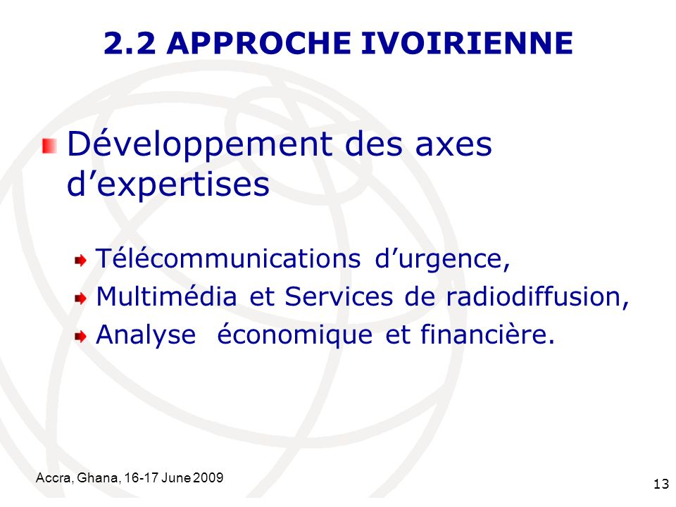 International Telecommunication Union Accra, Ghana, June APPROCHE IVOIRIENNE Développement des axes dexpertises Télécommunications durgence, Multimédia et Services de radiodiffusion, Analyse économique et financière.