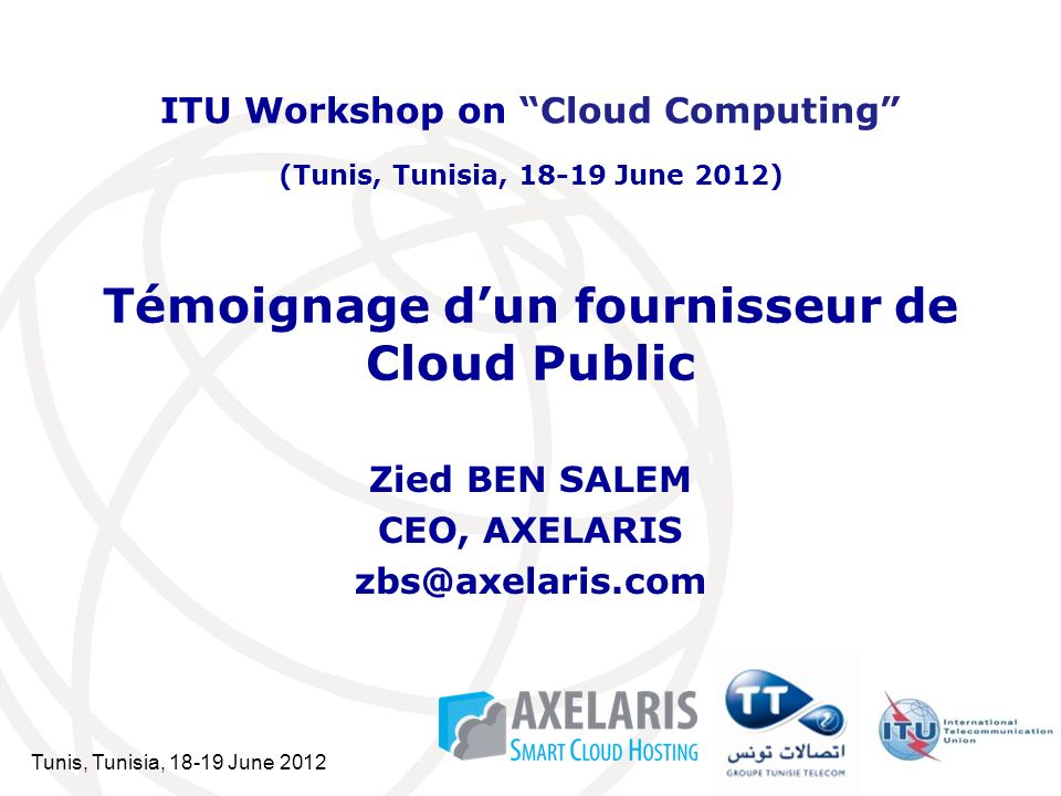 Tunis, Tunisia, 18-19 June 2012 Témoignage dun fournisseur de Cloud Public Zied BEN SALEM CEO, AXELARIS zbs@axelaris.com ITU Workshop on Cloud Computing (Tunis, Tunisia, 18-19 June 2012)