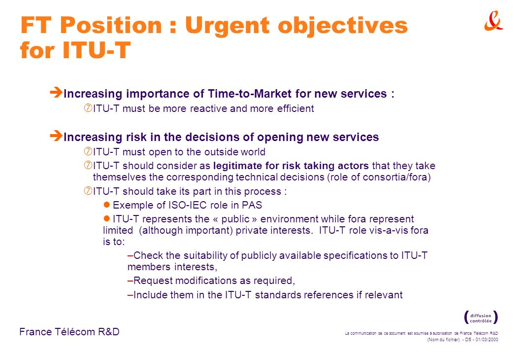 La communication de ce document est soumise à autorisation de France Télécom R&D (Nom du fichier) - D5 - 01/03/2000 France Télécom R&D FT Position : Urgent objectives for ITU-T è Increasing importance of Time-to-Market for new services : ‡ ITU-T must be more reactive and more efficient è Increasing risk in the decisions of opening new services ‡ ITU-T must open to the outside world ‡ ITU-T should consider as legitimate for risk taking actors that they take themselves the corresponding technical decisions (role of consortia/fora) ‡ ITU-T should take its part in this process : Exemple of ISO-IEC role in PAS ITU-T represents the « public » environment while fora represent limited (although important) private interests.