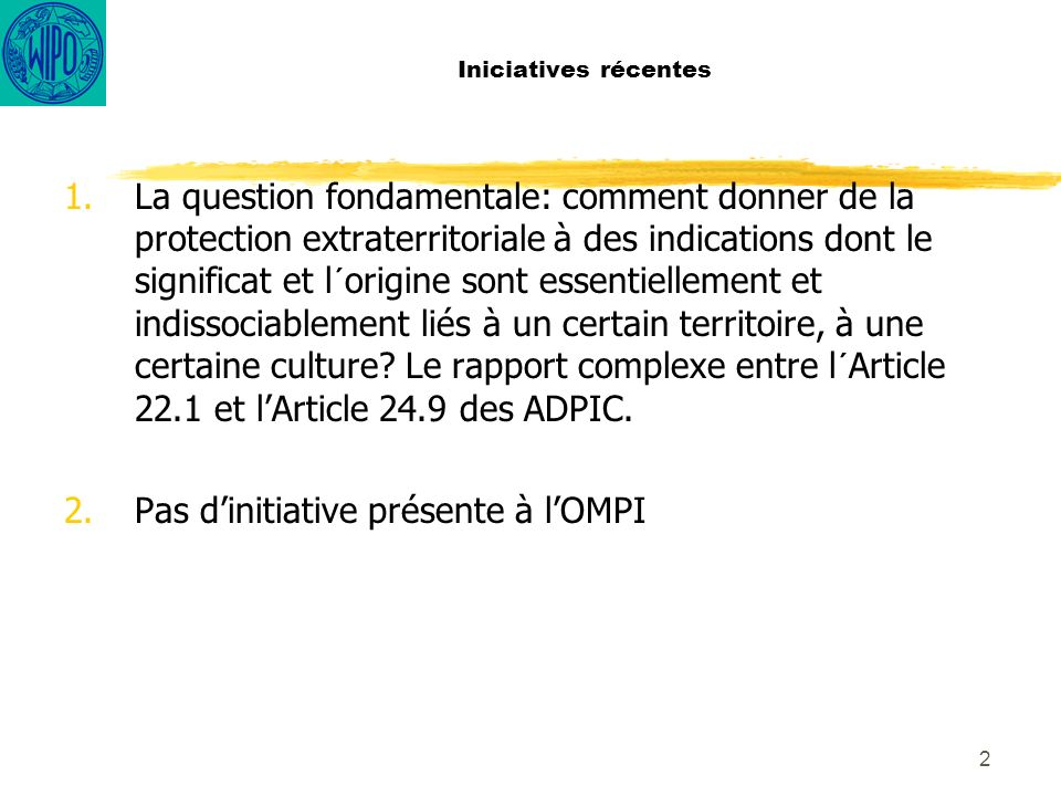 2 Iniciatives récentes 1.La question fondamentale: comment donner de la protection extraterritoriale à des indications dont le significat et l´origine sont essentiellement et indissociablement liés à un certain territoire, à une certaine culture.