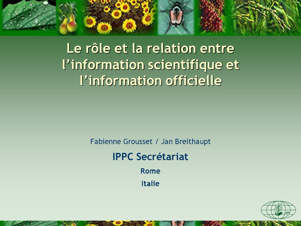 Le rôle et la relation entre linformation scientifique et linformation officielle Fabienne Grousset / Jan Breithaupt IPPC Secrétariat Rome Italie