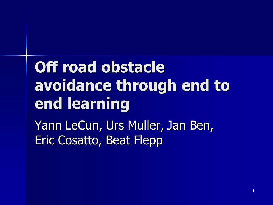 1 Off road obstacle avoidance through end to end learning Yann LeCun, Urs Muller, Jan Ben, Eric Cosatto, Beat Flepp