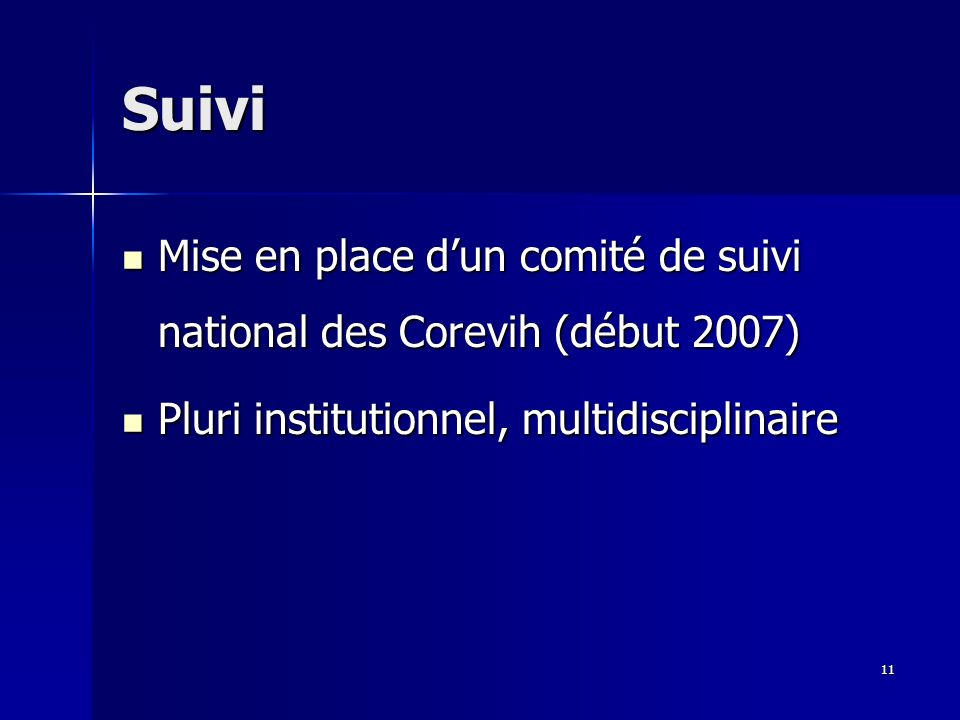 11 Suivi Mise en place dun comité de suivi national des Corevih (début 2007) Mise en place dun comité de suivi national des Corevih (début 2007) Pluri institutionnel, multidisciplinaire Pluri institutionnel, multidisciplinaire