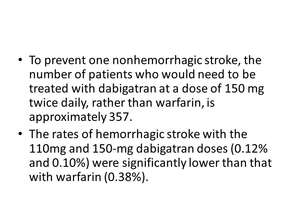 To prevent one nonhemorrhagic stroke, the number of patients who would need to be treated with dabigatran at a dose of 150 mg twice daily, rather than warfarin, is approximately 357.