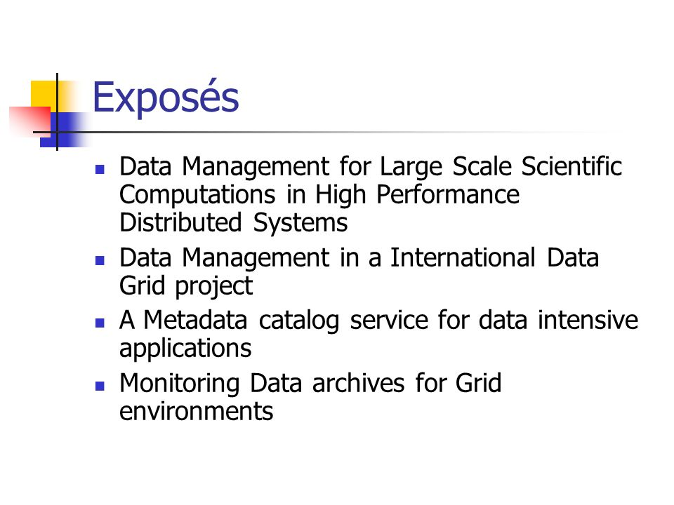 Exposés Data Management for Large Scale Scientific Computations in High Performance Distributed Systems Data Management in a International Data Grid project A Metadata catalog service for data intensive applications Monitoring Data archives for Grid environments