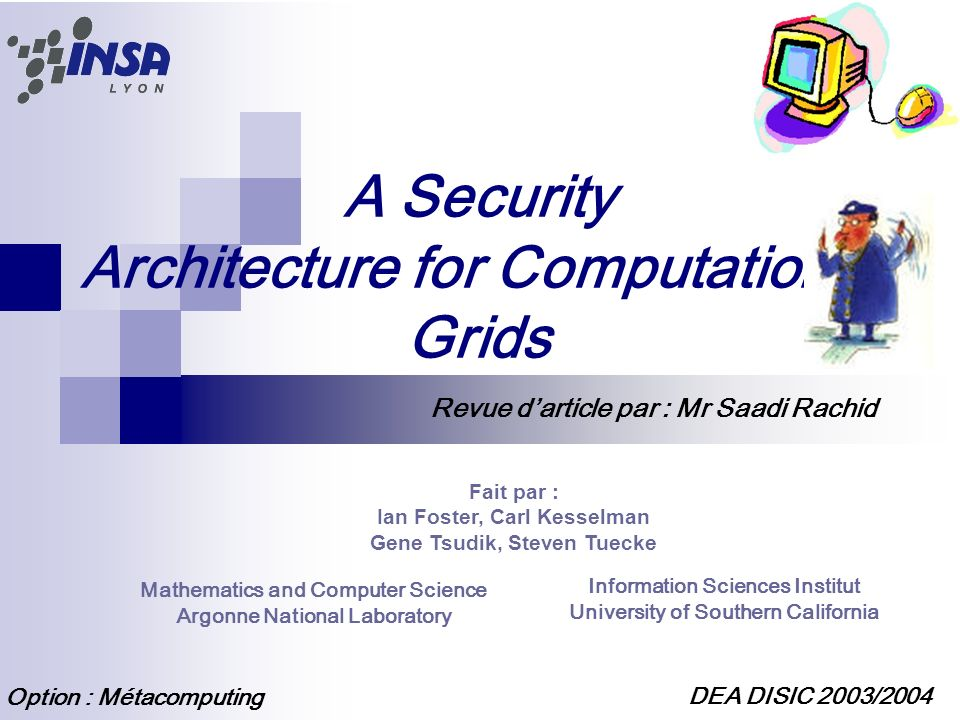 A Security Architecture for Computational Grids Fait par : Ian Foster, Carl Kesselman Gene Tsudik, Steven Tuecke Mathematics and Computer Science Argonne National Laboratory Information Sciences Institut University of Southern California DEA DISIC 2003/2004 Option : Métacomputing Revue darticle par : Mr Saadi Rachid