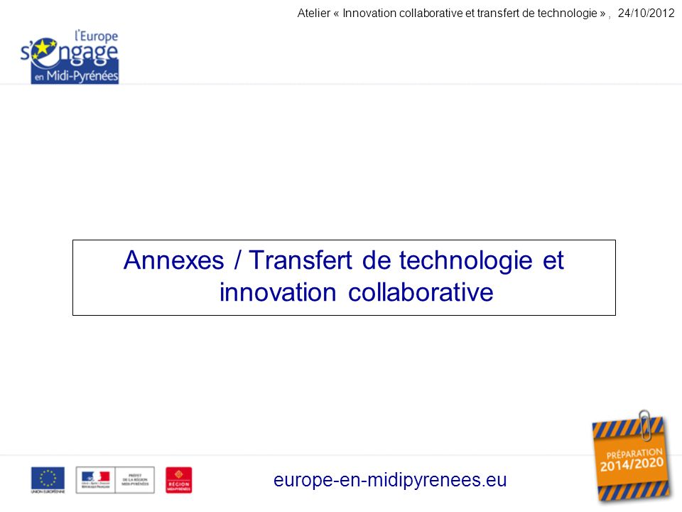 Annexes / Transfert de technologie et innovation collaborative europe-en-midipyrenees.eu Atelier « Innovation collaborative et transfert de technologie », 24/10/2012