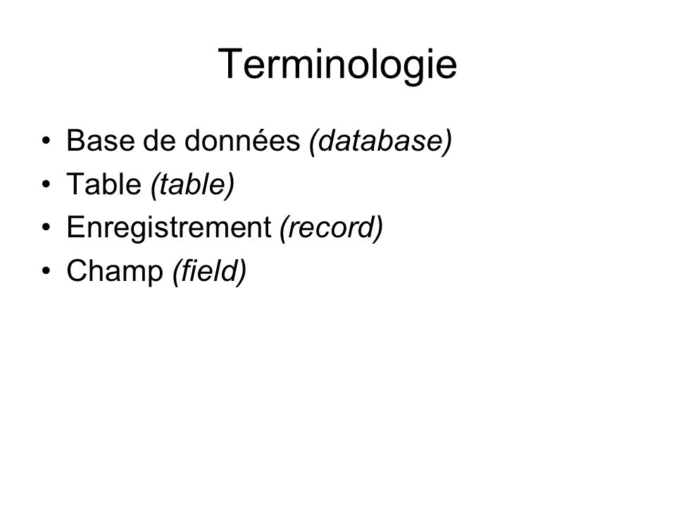 Terminologie Base de données (database) Table (table) Enregistrement (record) Champ (field)
