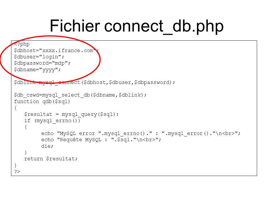 Fichier connect_db.php < php $dbhost= xxxx.ifrance.com ; $dbuser= login ; $dbpassword= mdp ; $dbname= yyyy ; $dblink=mysql_connect($dbhost,$dbuser,$dbpassword); $db_cswd=mysql_select_db($dbname,$dblink); function qdb($sql) { $resultat = mysql_query($sql); if (mysql_errno()) { echo MySQL error .mysql_errno(). : .mysql_error(). \n ; echo Requête MySQL : .$sql. \n ; die; } return $resultat; } >