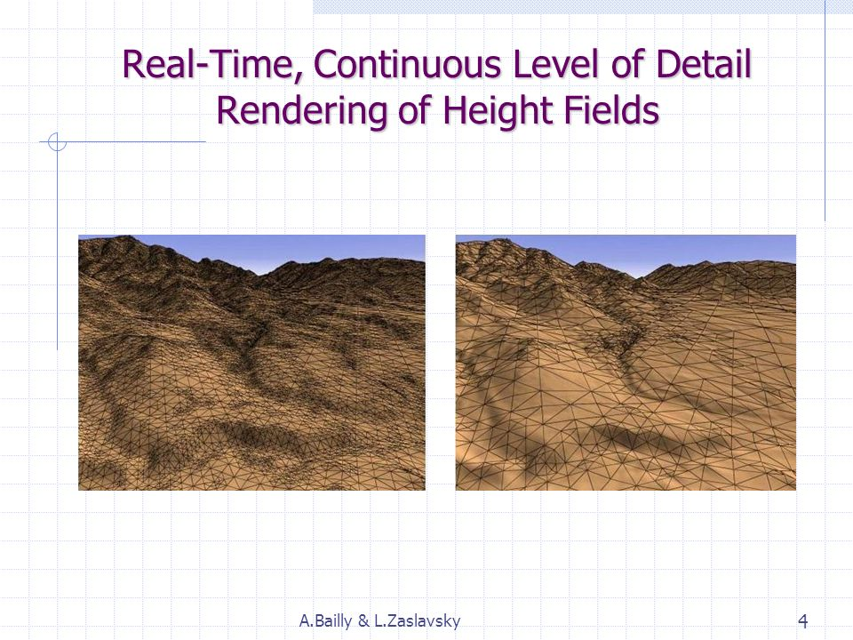 Techniques de rendu de terrain en temps réel Continuous LOD rendering of heigh fields (1996) ROAM : Real-time Optimally Adapting Meshes (1997) Comparaison des 2 méthodes A.Bailly & L.Zaslavsky 3