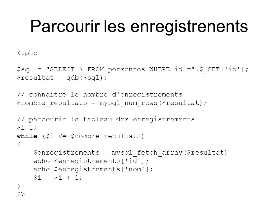 Parcourir les enregistrenents < php $sql = SELECT * FROM personnes WHERE id = .$_GET[ id ]; $resultat = qdb($sql); // connaitre le nombre d enregistrements $nombre_resultats = mysql_num_rows($resultat); // parcourir le tableau des enregistrements $i=1; while ($i <= $nombre_resultats) { $enregistrements = mysql_fetch_array($resultat) echo $enregistrements[ id ]; echo $enregistrements[ nom ]; $i = $i + 1; } >