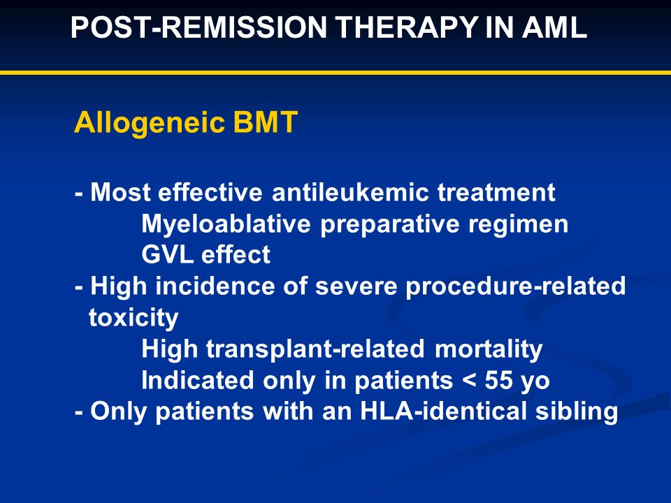 POST-REMISSION THERAPY IN AML Allogeneic BMT - Most effective antileukemic treatment Myeloablative preparative regimen GVL effect - High incidence of severe procedure-related toxicity High transplant-related mortality Indicated only in patients < 55 yo - Only patients with an HLA-identical sibling
