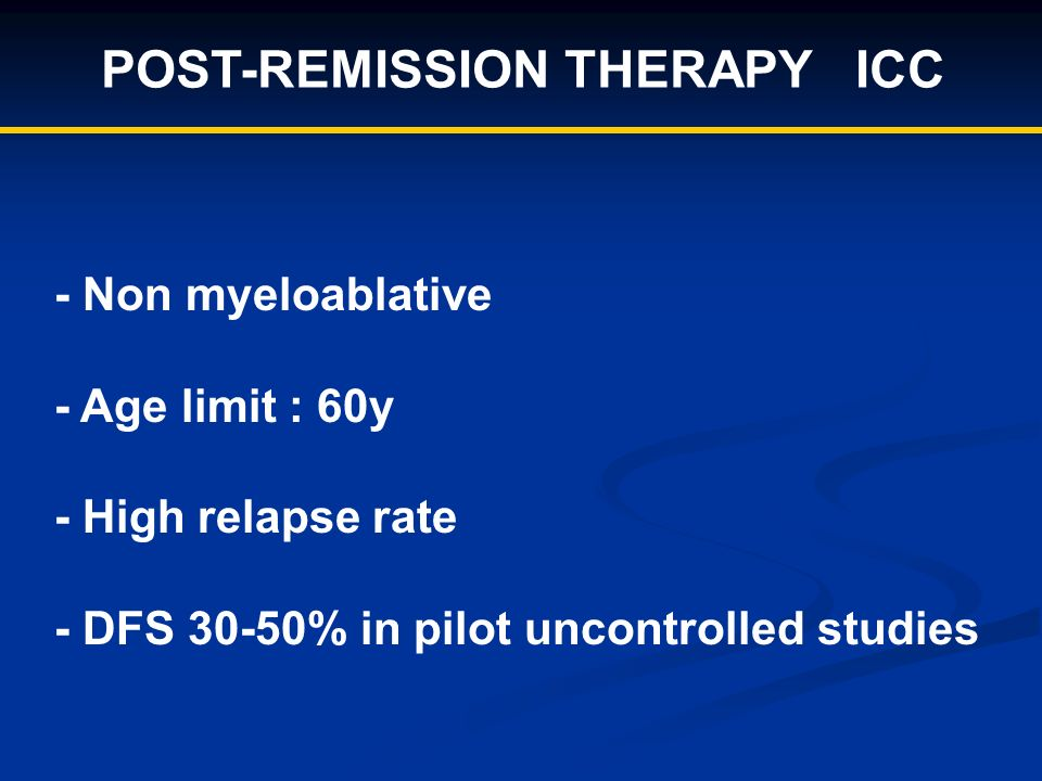 POST-REMISSION THERAPY ICC - Non myeloablative - Age limit : 60y - High relapse rate - DFS 30-50% in pilot uncontrolled studies