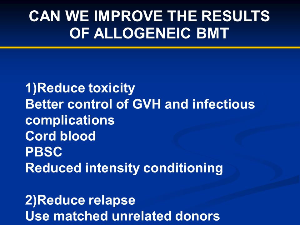 CAN WE IMPROVE THE RESULTS OF ALLOGENEIC BMT 1)Reduce toxicity Better control of GVH and infectious complications Cord blood PBSC Reduced intensity conditioning 2)Reduce relapse Use matched unrelated donors