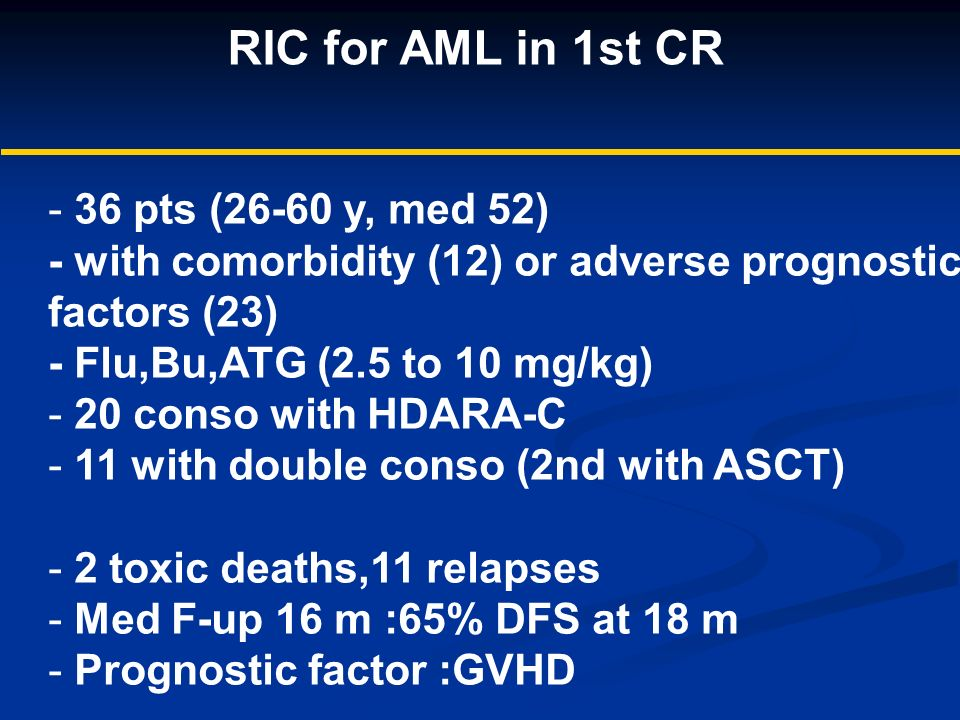 RIC for AML in 1st CR - 36 pts (26-60 y, med 52) - with comorbidity (12) or adverse prognostic factors (23) - Flu,Bu,ATG (2.5 to 10 mg/kg) - 20 conso with HDARA-C - 11 with double conso (2nd with ASCT) - 2 toxic deaths,11 relapses - Med F-up 16 m :65% DFS at 18 m - Prognostic factor :GVHD DFS (multivariate analysis) - karyotype (0.0004) - allo BMT (0.005)