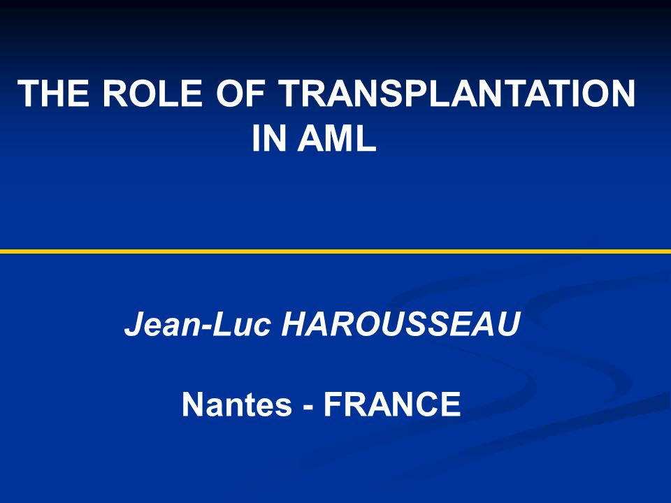 THE ROLE OF TRANSPLANTATION IN AML Jean-Luc HAROUSSEAU Nantes - FRANCE