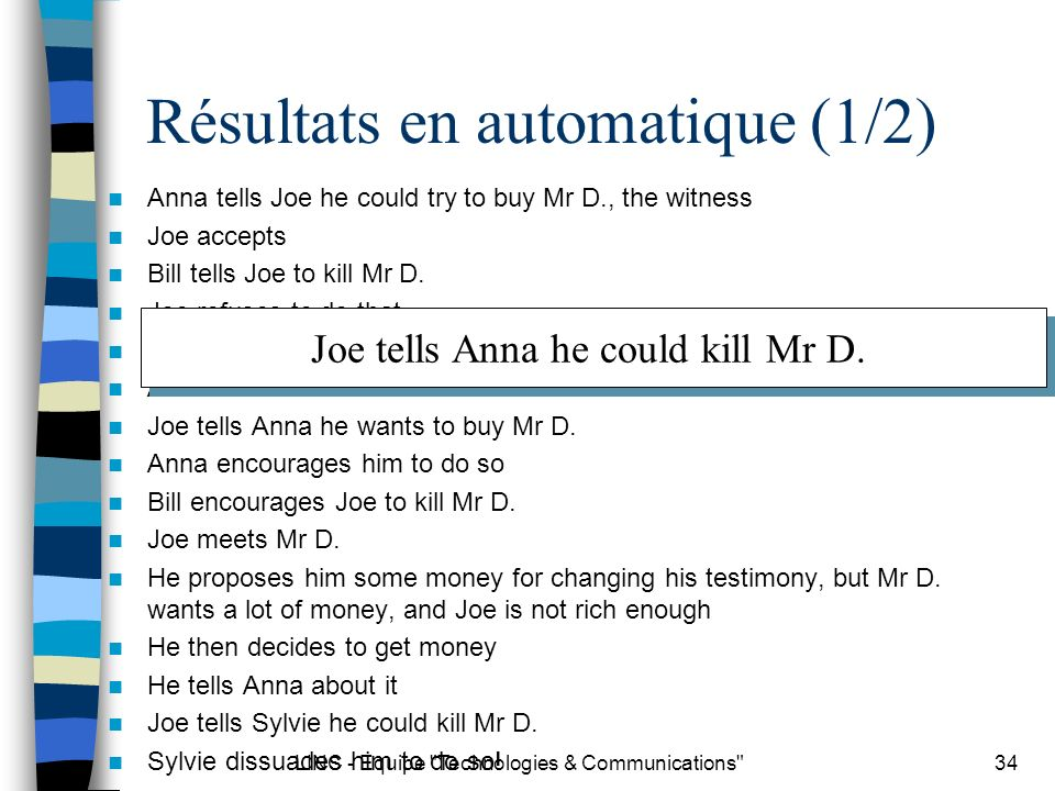 LINC - Equipe Technologies & Communications 34 Résultats en automatique (1/2) Anna tells Joe he could try to buy Mr D., the witness Joe accepts Bill tells Joe to kill Mr D.