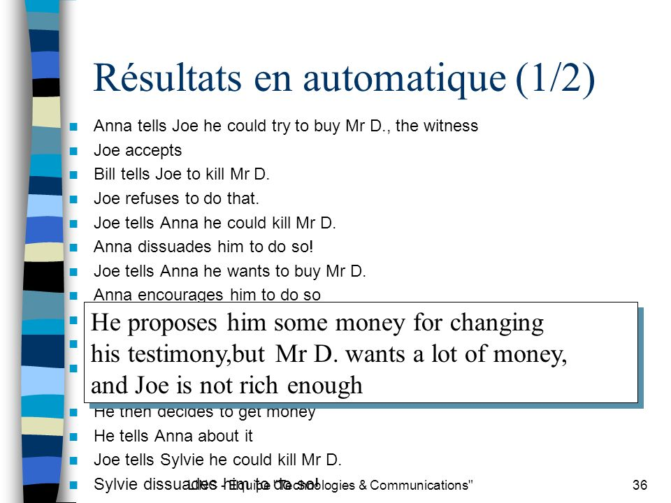 LINC - Equipe Technologies & Communications 36 Résultats en automatique (1/2) Anna tells Joe he could try to buy Mr D., the witness Joe accepts Bill tells Joe to kill Mr D.