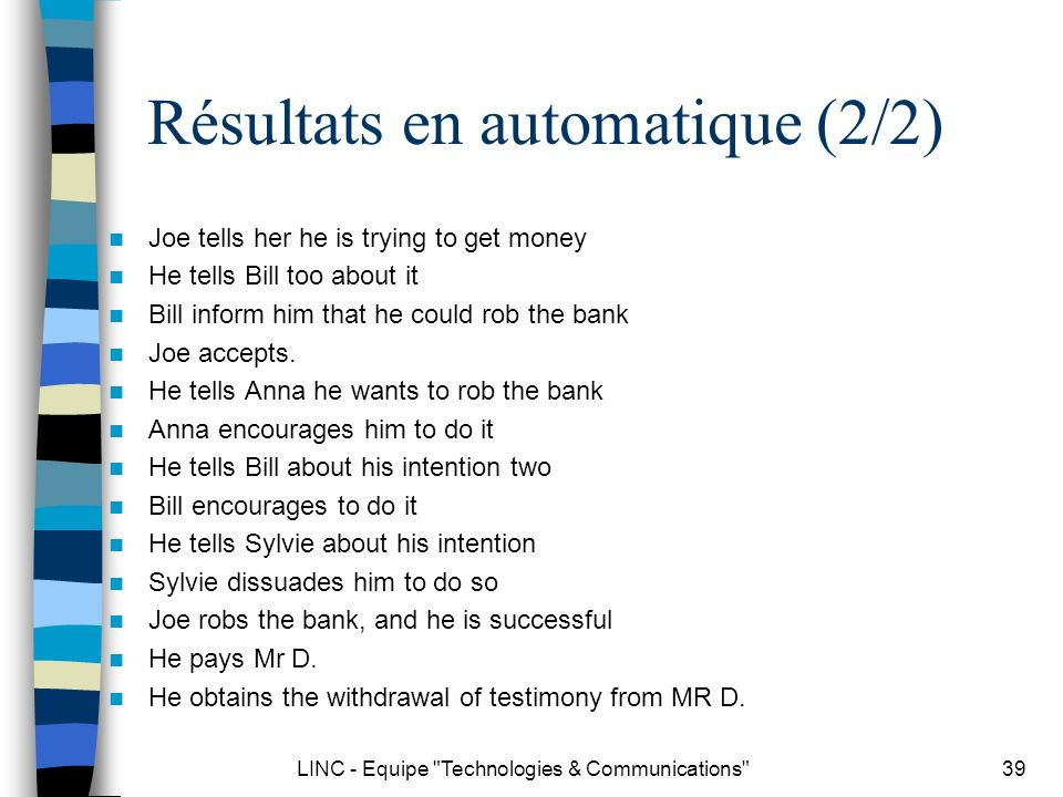 LINC - Equipe Technologies & Communications 39 Résultats en automatique (2/2) Joe tells her he is trying to get money He tells Bill too about it Bill inform him that he could rob the bank Joe accepts.