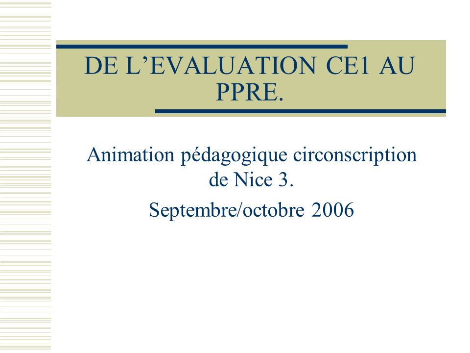 DE LEVALUATION CE1 AU PPRE. Animation pédagogique circonscription de Nice 3. Septembre/octobre 2006