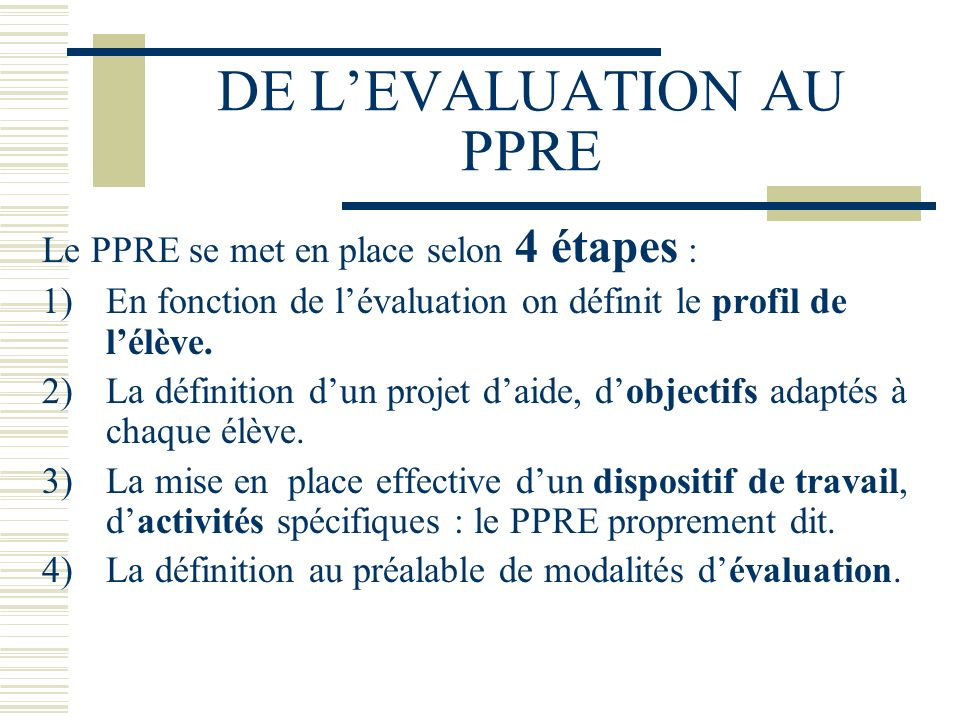 DE LEVALUATION AU PPRE Le PPRE se met en place selon 4 étapes : 1)En fonction de lévaluation on définit le profil de lélève.