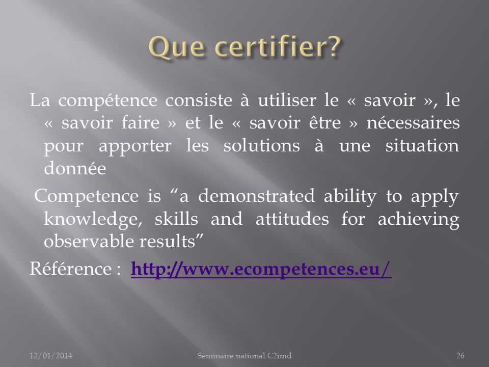 La compétence consiste à utiliser le « savoir », le « savoir faire » et le « savoir être » nécessaires pour apporter les solutions à une situation donnée Competence is a demonstrated ability to apply knowledge, skills and attitudes for achieving observable results Référence : http://www.ecompetences.eu / http://www.ecompetences.eu / 12/01/201426Séminaire national C2imd