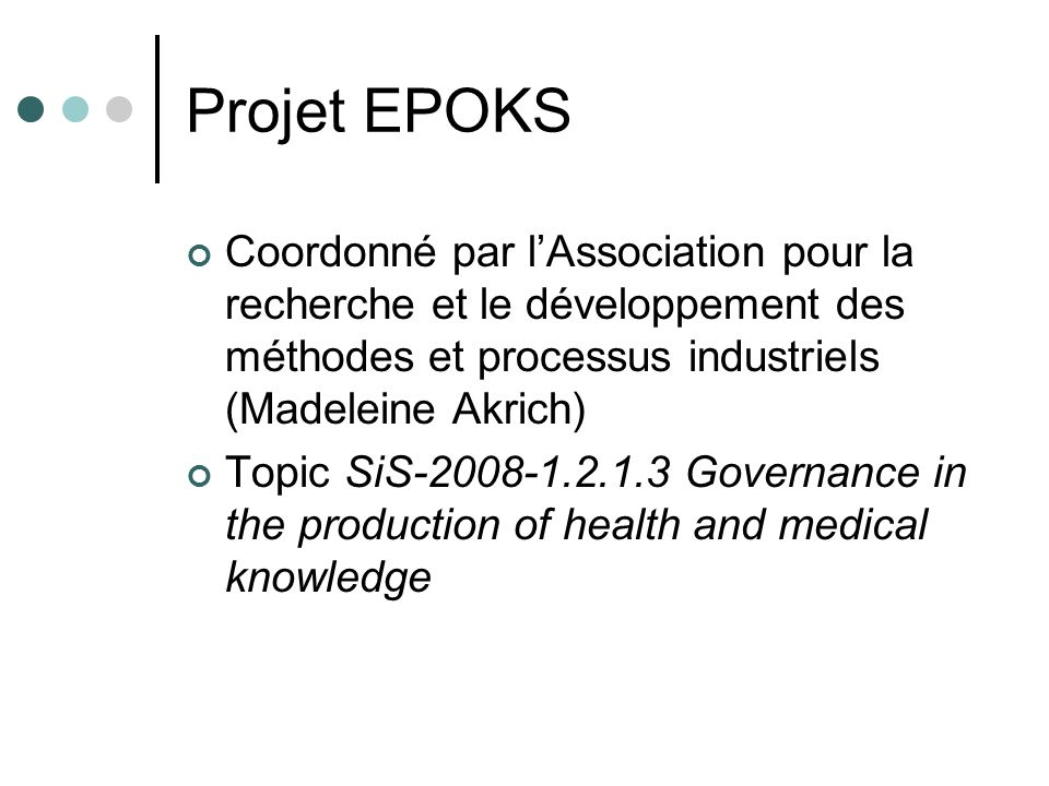 Projet EPOKS Coordonné par lAssociation pour la recherche et le développement des méthodes et processus industriels (Madeleine Akrich) Topic SiS-2008-1.2.1.3 Governance in the production of health and medical knowledge