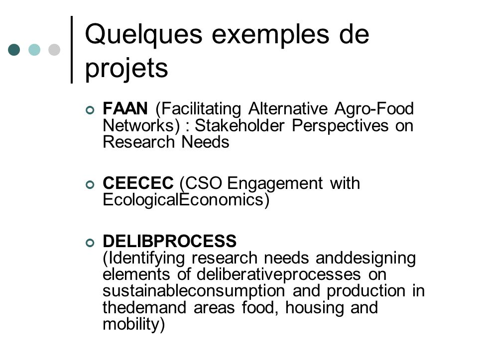 Quelques exemples de projets FAAN (Facilitating Alternative Agro-Food Networks) : Stakeholder Perspectives on Research Needs CEECEC (CSO Engagement with EcologicalEconomics) DELIBPROCESS (Identifying research needs anddesigning elements of deliberativeprocesses on sustainableconsumption and production in thedemand areas food, housing and mobility)