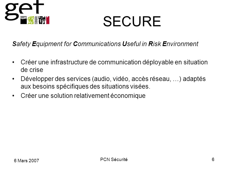 6 Mars 2007 PCN Sécurité6 SECURE Safety Equipment for Communications Useful in Risk Environment Créer une infrastructure de communication déployable en situation de crise Développer des services (audio, vidéo, accès réseau, …) adaptés aux besoins spécifiques des situations visées.